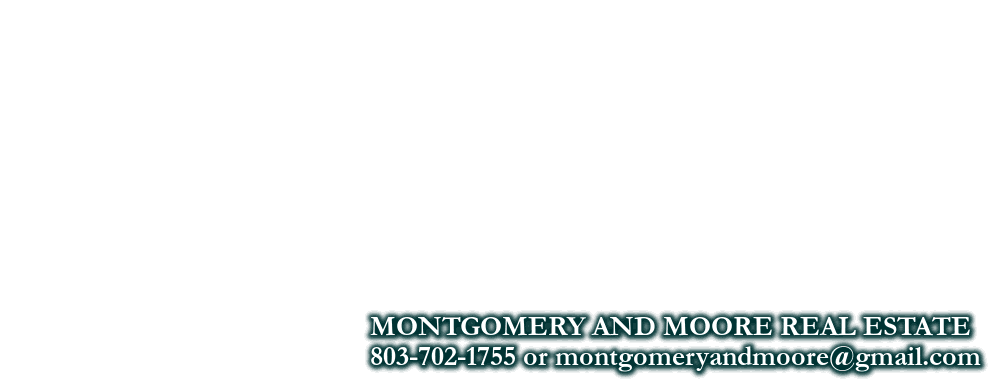 MONTGOMERY AND MOORE REAL ESTATE,  803-702-1755 or montgomeryandmoore@gmail.com